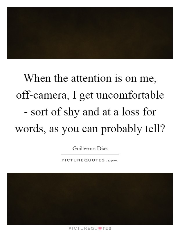 When the attention is on me, off-camera, I get uncomfortable - sort of shy and at a loss for words, as you can probably tell? Picture Quote #1