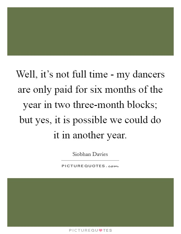Well, it's not full time - my dancers are only paid for six months of the year in two three-month blocks; but yes, it is possible we could do it in another year Picture Quote #1