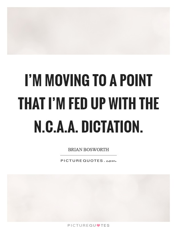 I'm moving to a point that I'm fed up with the N.C.A.A. dictation Picture Quote #1
