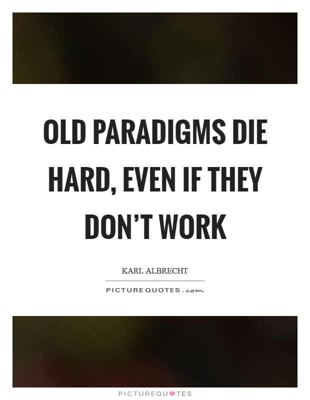 Old paradigms die hard, even if they don't work Picture Quote #1
