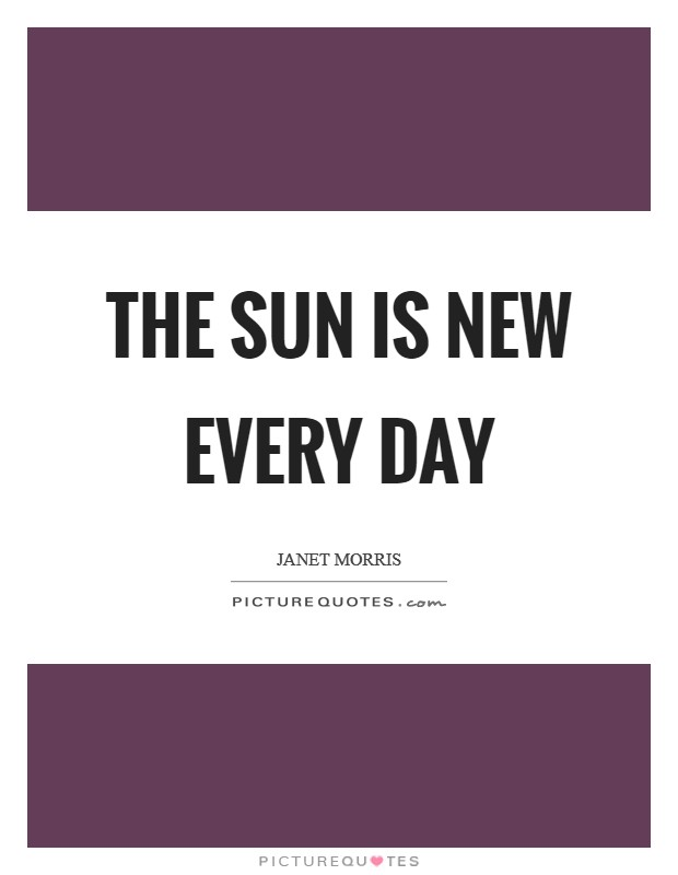 The sun is new every day Picture Quote #1