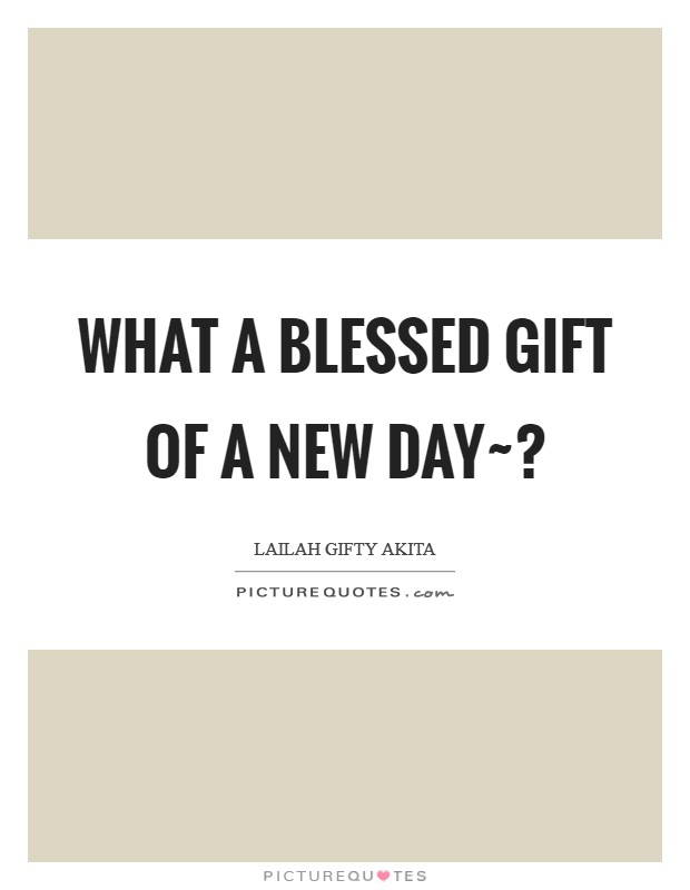 What a blessed gift of a new day~? Picture Quote #1