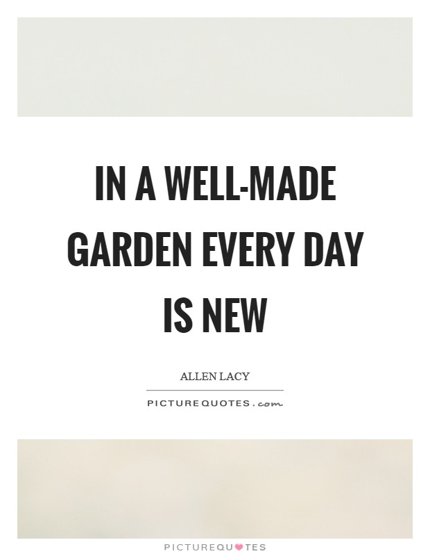 In a well-made garden every day is new Picture Quote #1