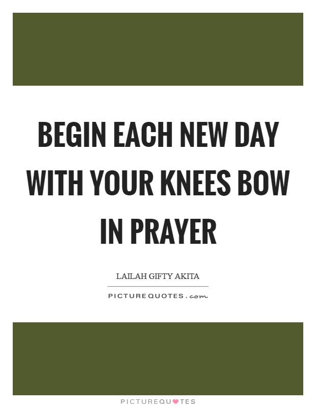 Begin each new day with your knees bow in prayer Picture Quote #1