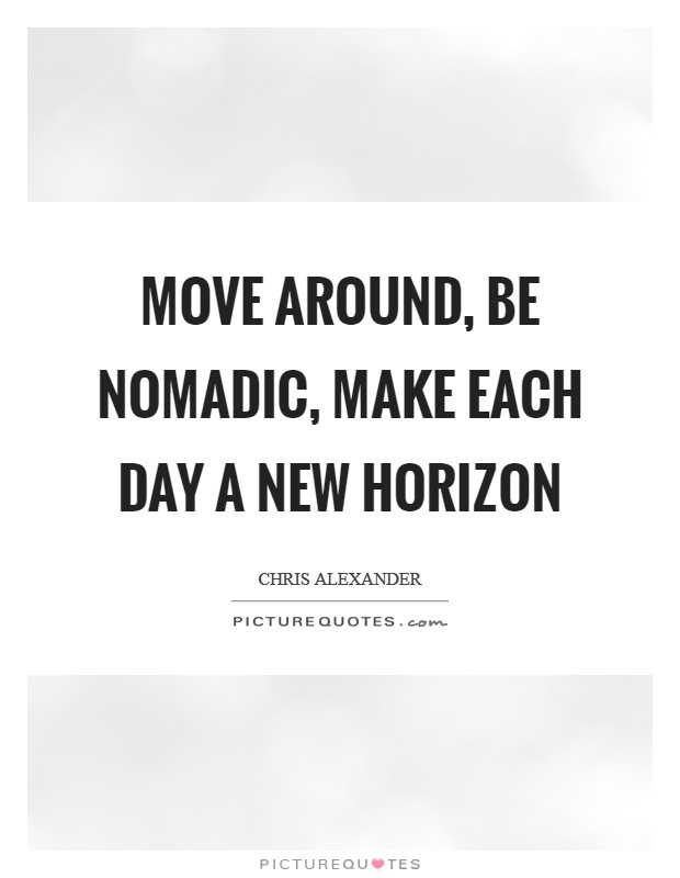 Move around, be nomadic, make each day a new horizon Picture Quote #1