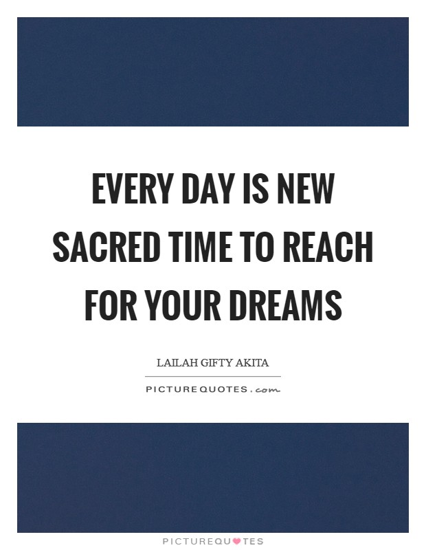 Every day is new sacred time to reach for your dreams Picture Quote #1