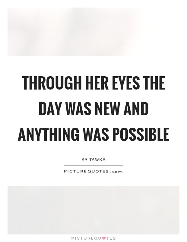 Through her eyes the day was new and anything was possible Picture Quote #1