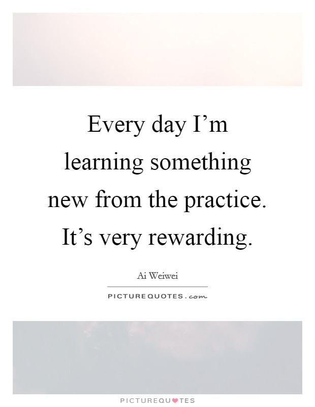 Every day I'm learning something new from the practice. It's very rewarding Picture Quote #1