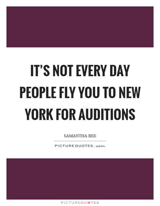 It's not every day people fly you to New York for auditions Picture Quote #1
