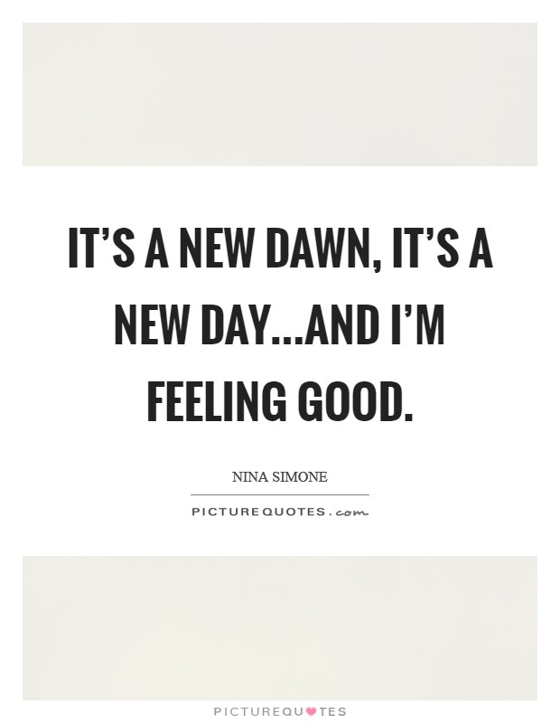 It's a new dawn, it's a new day...and I'm feeling good Picture Quote #1