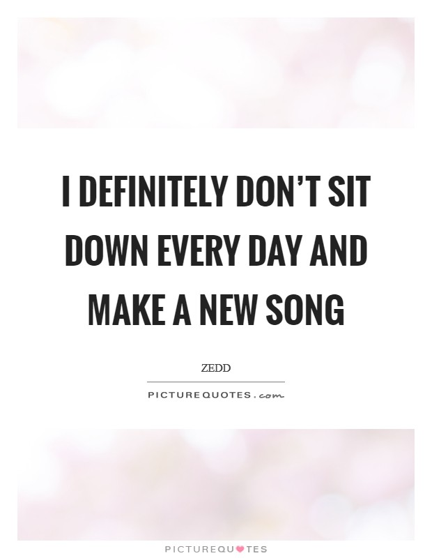 I definitely don't sit down every day and make a new song Picture Quote #1