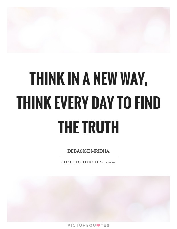 Think in a new way, think every day to find the truth Picture Quote #1