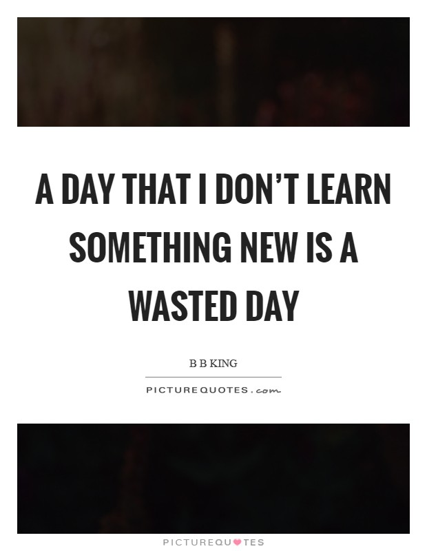 A day that I don't learn something new is a wasted day Picture Quote #1