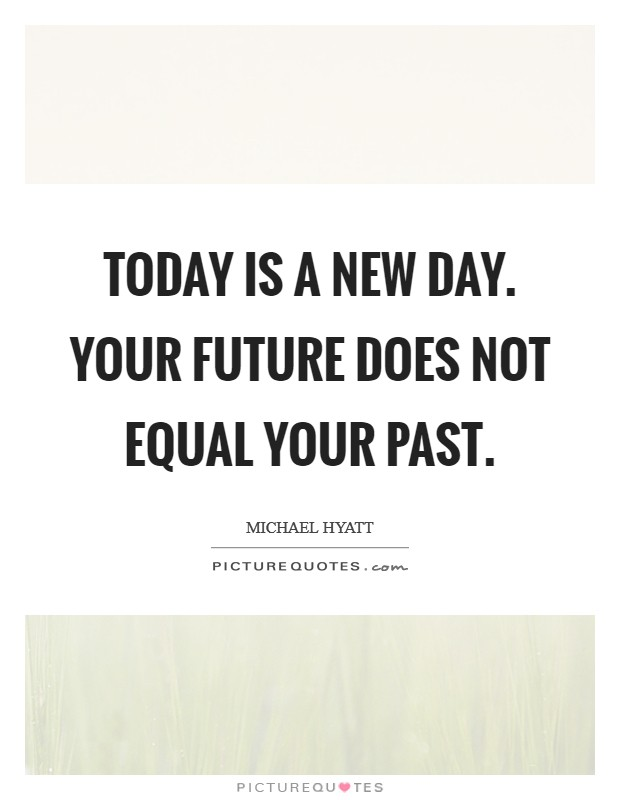 Today is a new day. Your future does not equal your past Picture Quote #1