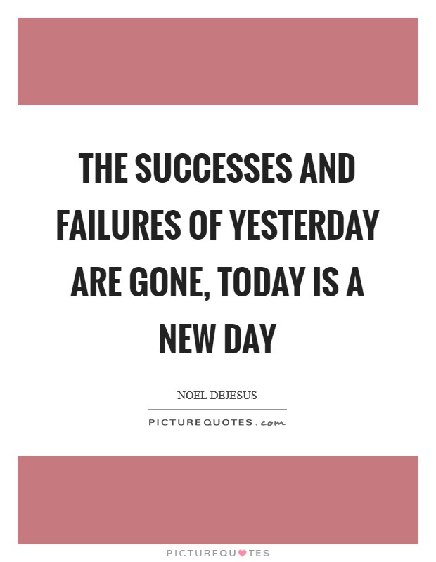 The successes and failures of yesterday are gone, today is a new day Picture Quote #1