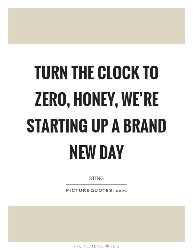 Turn the clock to zero, honey, we're starting up a brand new day Picture Quote #1