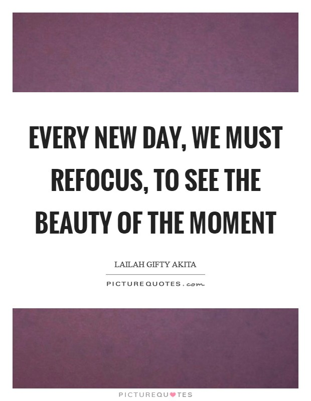 Every new day, we must refocus, to see the beauty of the moment Picture Quote #1