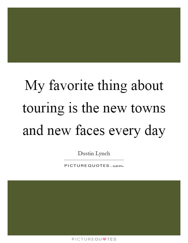My favorite thing about touring is the new towns and new faces every day Picture Quote #1