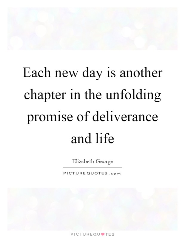 Each new day is another chapter in the unfolding promise of deliverance and life Picture Quote #1