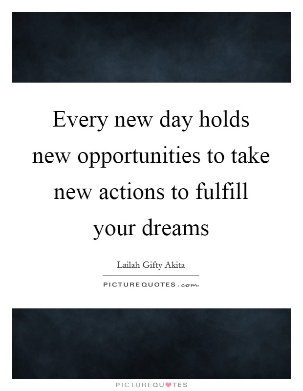 Every new day holds new opportunities to take new actions to fulfill your dreams Picture Quote #1