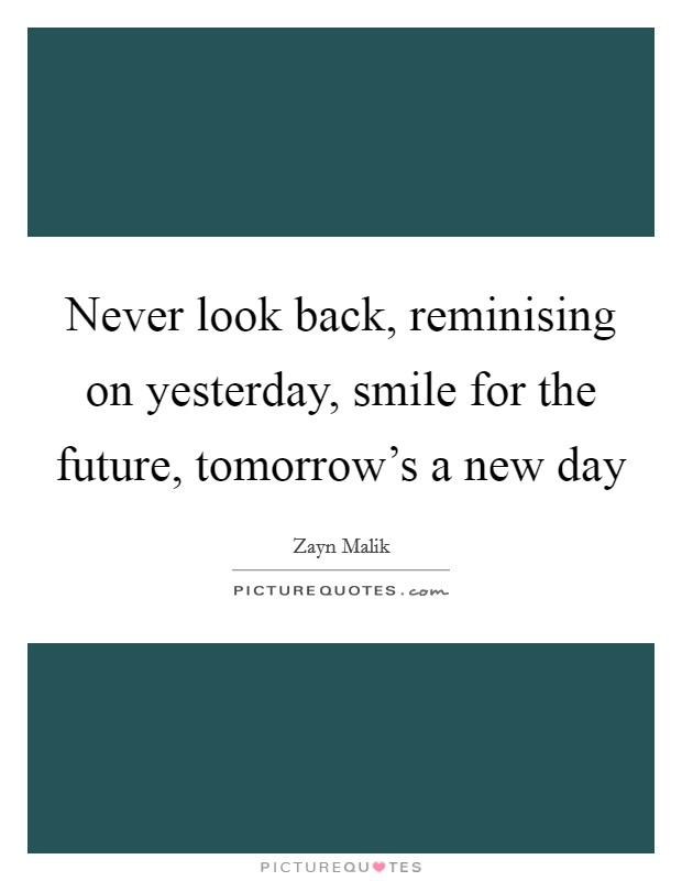 Never look back, reminising on yesterday, smile for the future, tomorrow's a new day Picture Quote #1