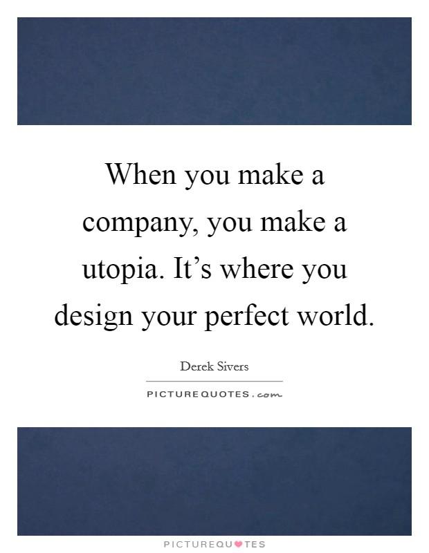 When you make a company, you make a utopia. It's where you design your perfect world Picture Quote #1