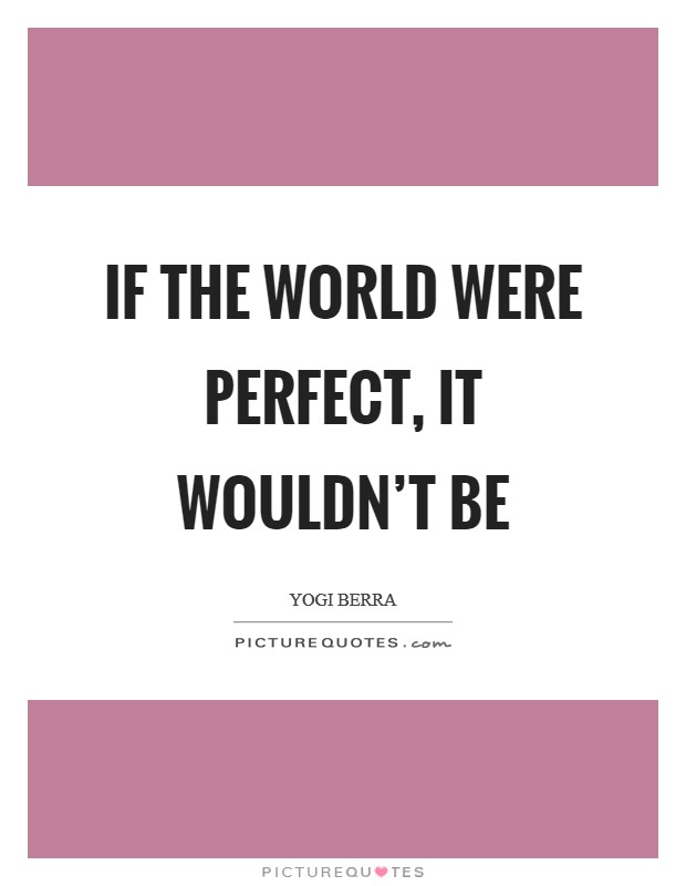 If the world were perfect, it wouldn't be Picture Quote #1