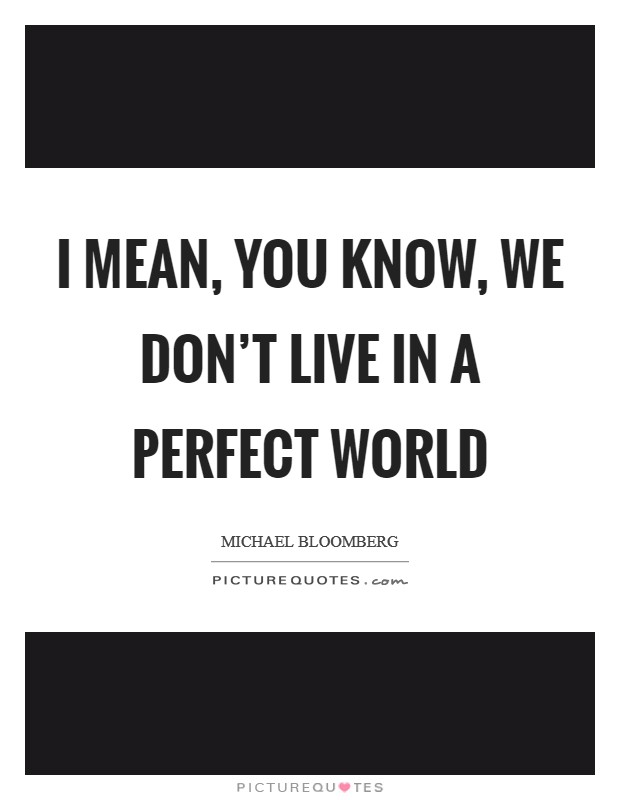 I mean, you know, we don't live in a perfect world Picture Quote #1