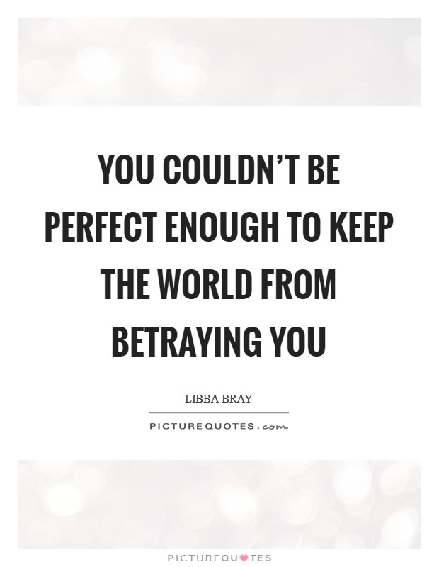 You couldn't be perfect enough to keep the world from betraying you Picture Quote #1