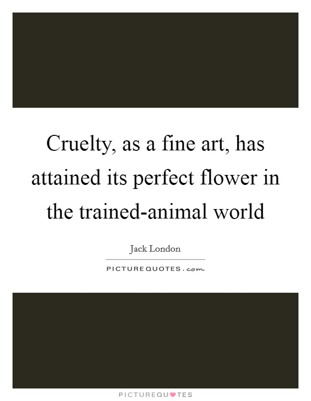 Cruelty, as a fine art, has attained its perfect flower in the trained-animal world Picture Quote #1