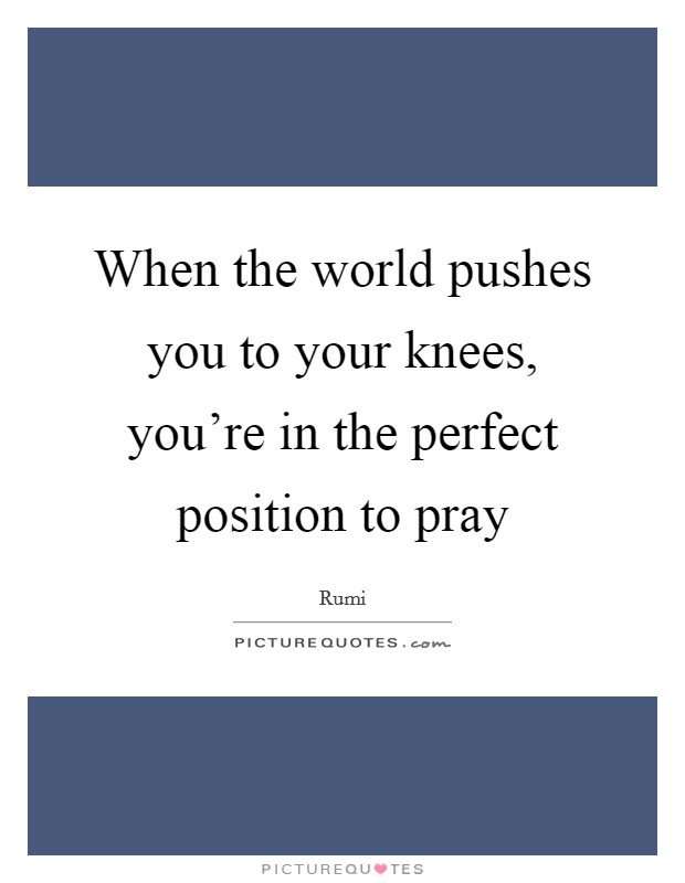 When the world pushes you to your knees, you're in the perfect position to pray Picture Quote #1