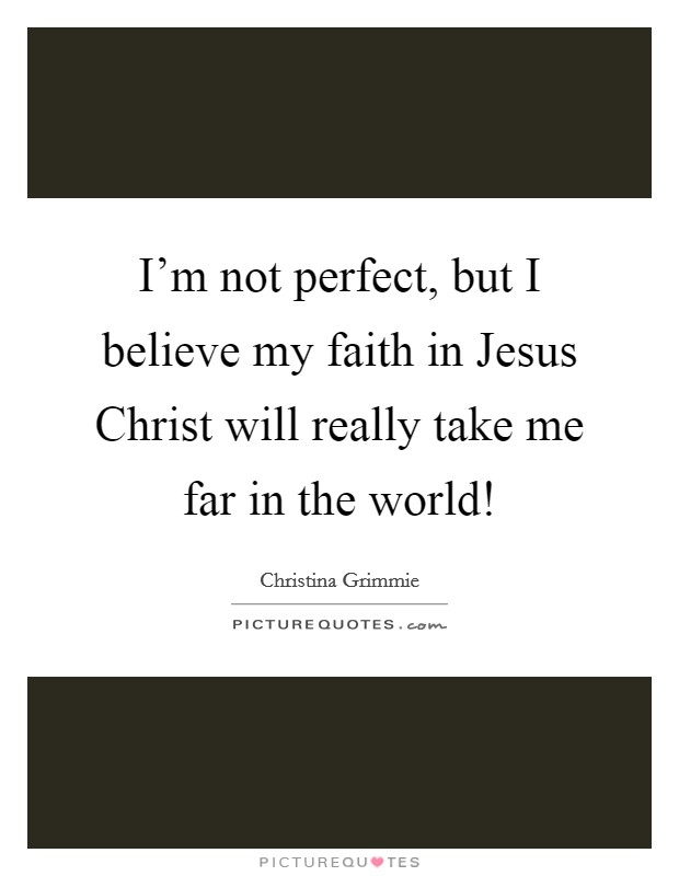 I'm not perfect, but I believe my faith in Jesus Christ will really take me far in the world! Picture Quote #1