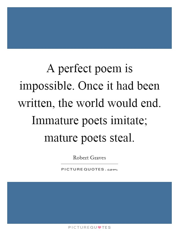 A perfect poem is impossible. Once it had been written, the world would end. Immature poets imitate; mature poets steal Picture Quote #1