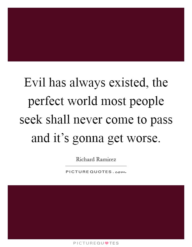 Evil has always existed, the perfect world most people seek shall never come to pass and it's gonna get worse Picture Quote #1