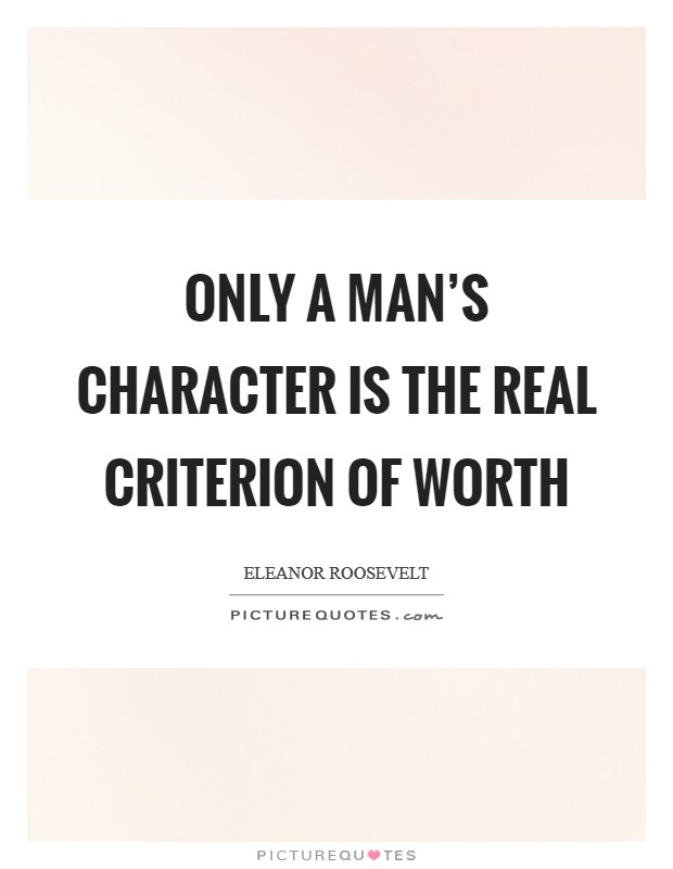 Only a man's character is the real criterion of worth Picture Quote #1