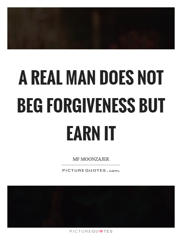 A real man does not beg forgiveness but earn it Picture Quote #1