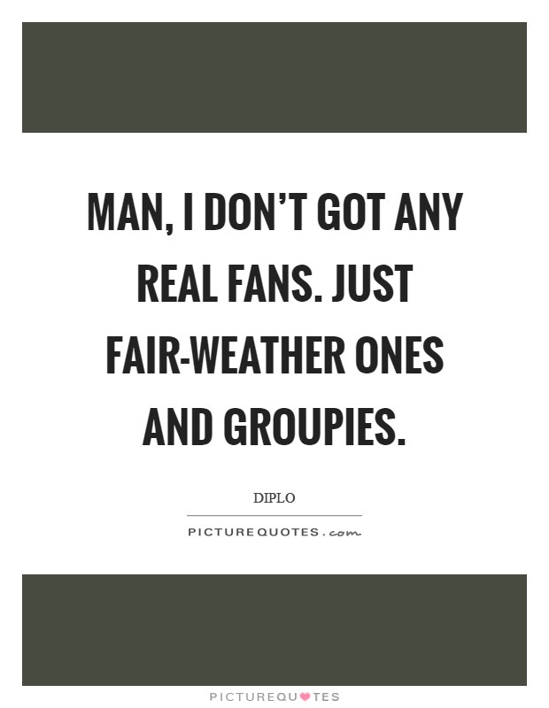Man, I don't got any real fans. Just fair-weather ones and groupies Picture Quote #1