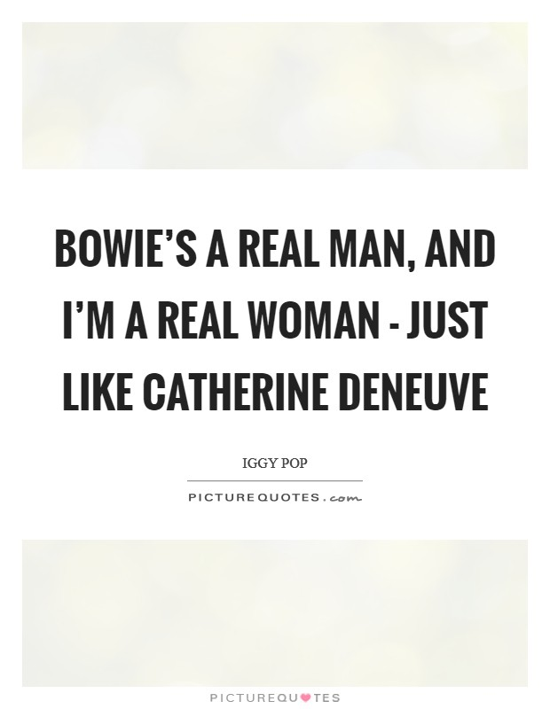 Bowie's a real man, and I'm a real woman - just like Catherine Deneuve Picture Quote #1