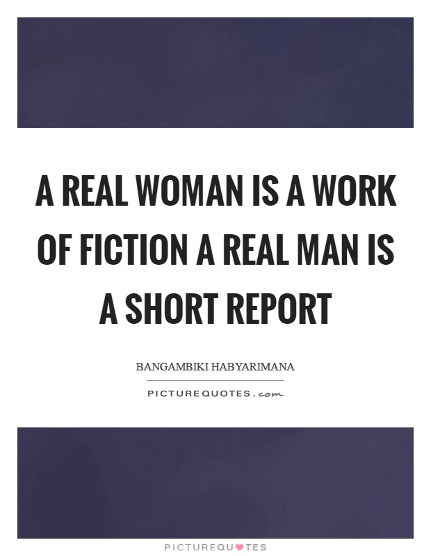 A real woman is a work of fiction a real man is a short report Picture Quote #1
