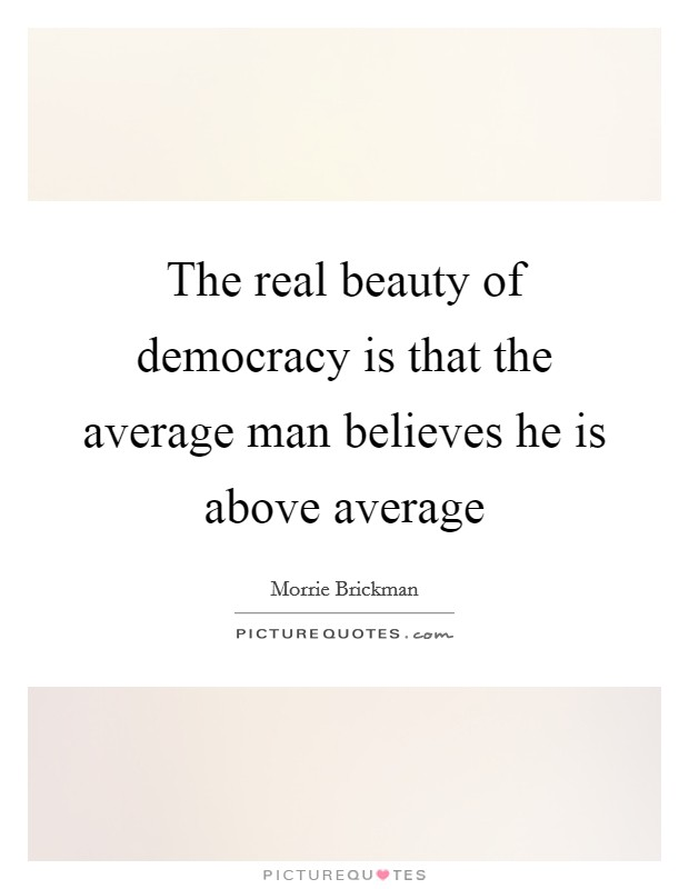 The real beauty of democracy is that the average man believes he is above average Picture Quote #1