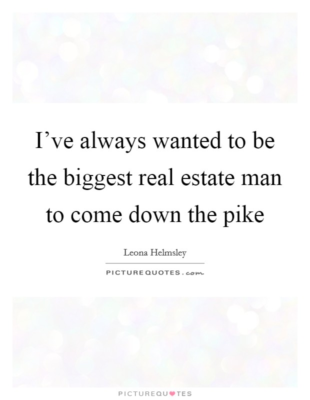 I've always wanted to be the biggest real estate man to come down the pike Picture Quote #1