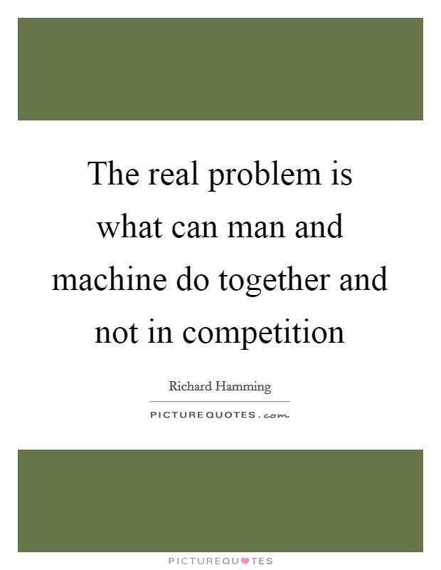 The real problem is what can man and machine do together and not in competition Picture Quote #1