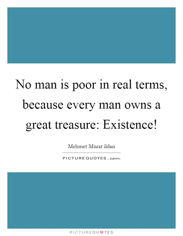No man is poor in real terms, because every man owns a great treasure: Existence! Picture Quote #1