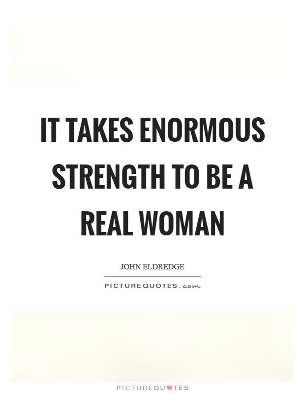It takes enormous strength to be a real woman | Picture Quotes