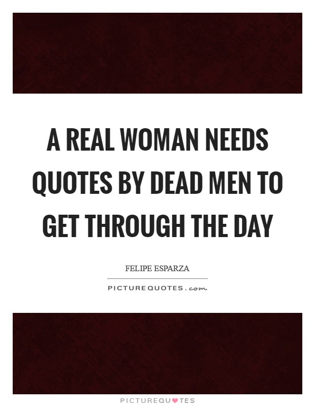 A real woman needs quotes by dead men to get through the day Picture Quote #1