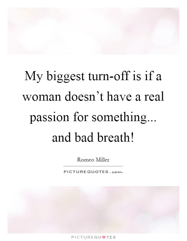 My biggest turn-off is if a woman doesn't have a real passion for something... and bad breath! Picture Quote #1