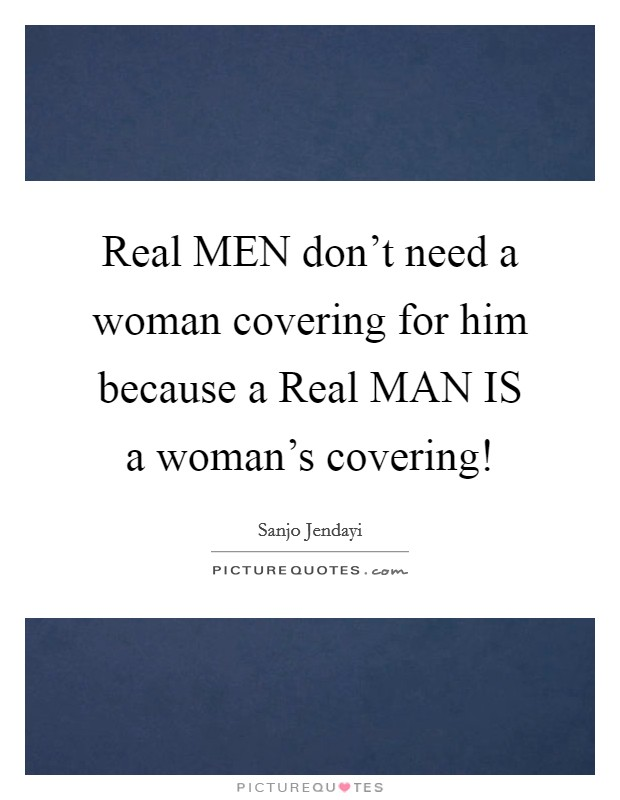 Real MEN don't need a woman covering for him because a Real MAN IS a woman's covering! Picture Quote #1