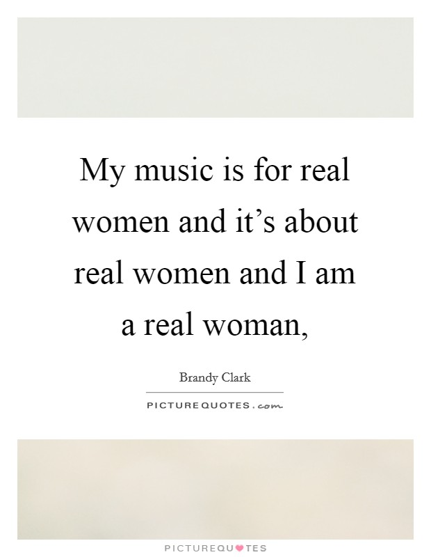My music is for real women and it's about real women and I am a real woman, Picture Quote #1