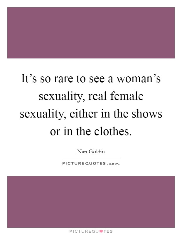 It's so rare to see a woman's sexuality, real female sexuality, either in the shows or in the clothes Picture Quote #1