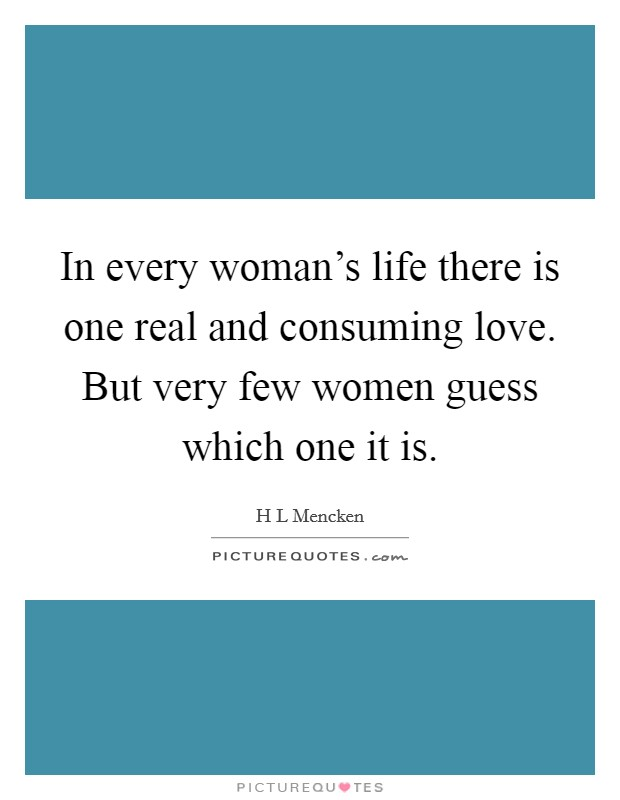 In every woman's life there is one real and consuming love. But very few women guess which one it is Picture Quote #1